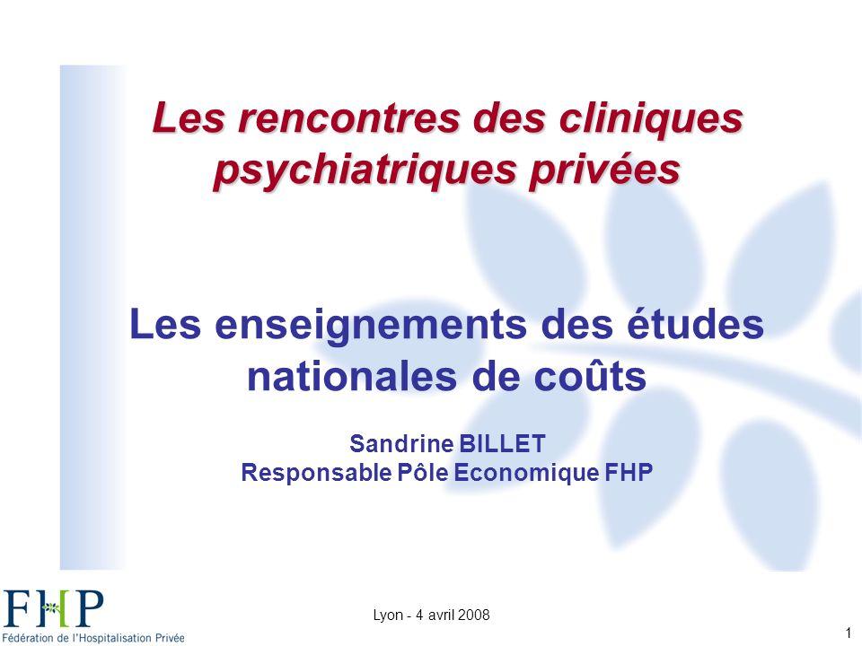 Lyon - 4 avril 2008 1 Les rencontres des cliniques psychiatriques privées Les enseignements des études nationales de coûts Sandrine BILLET Responsable Pôle Economique FHP