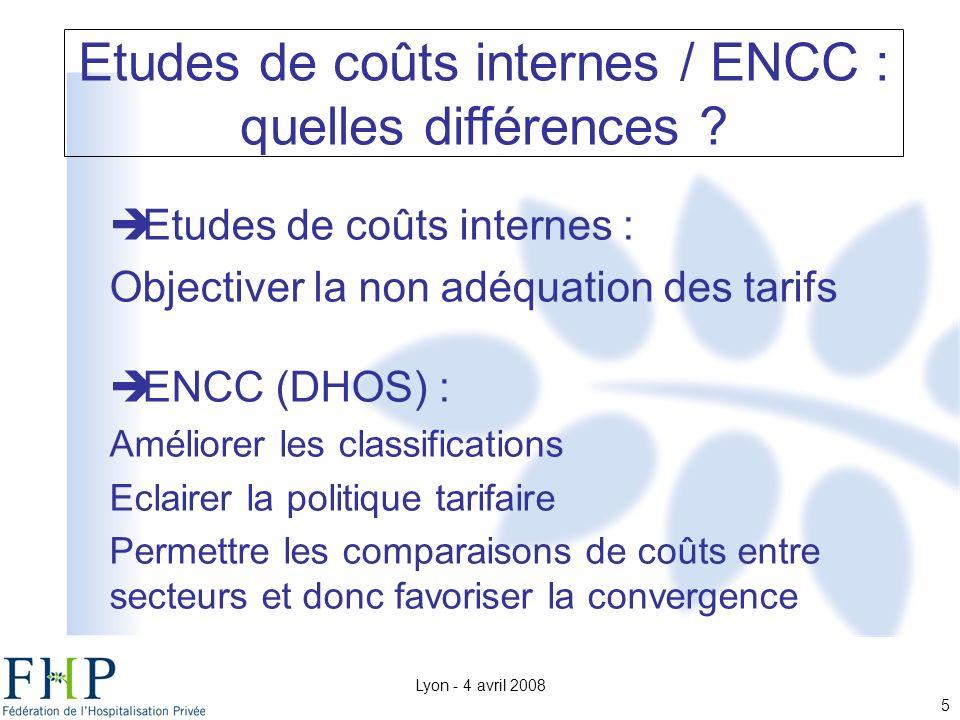 Lyon - 4 avril 2008 5 Etudes de coûts internes : Objectiver la non adéquation des tarifs ENCC (DHOS) : Améliorer les classifications Eclairer la politique tarifaire Permettre les comparaisons de coûts entre secteurs et donc favoriser la convergence Etudes de coûts internes / ENCC : quelles différences