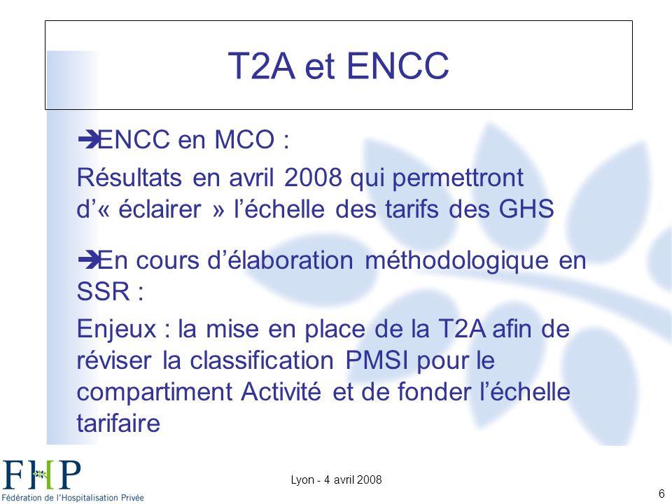 Lyon - 4 avril 2008 6 ENCC en MCO : Résultats en avril 2008 qui permettront d« éclairer » léchelle des tarifs des GHS En cours délaboration méthodologique en SSR : Enjeux : la mise en place de la T2A afin de réviser la classification PMSI pour le compartiment Activité et de fonder léchelle tarifaire T2A et ENCC