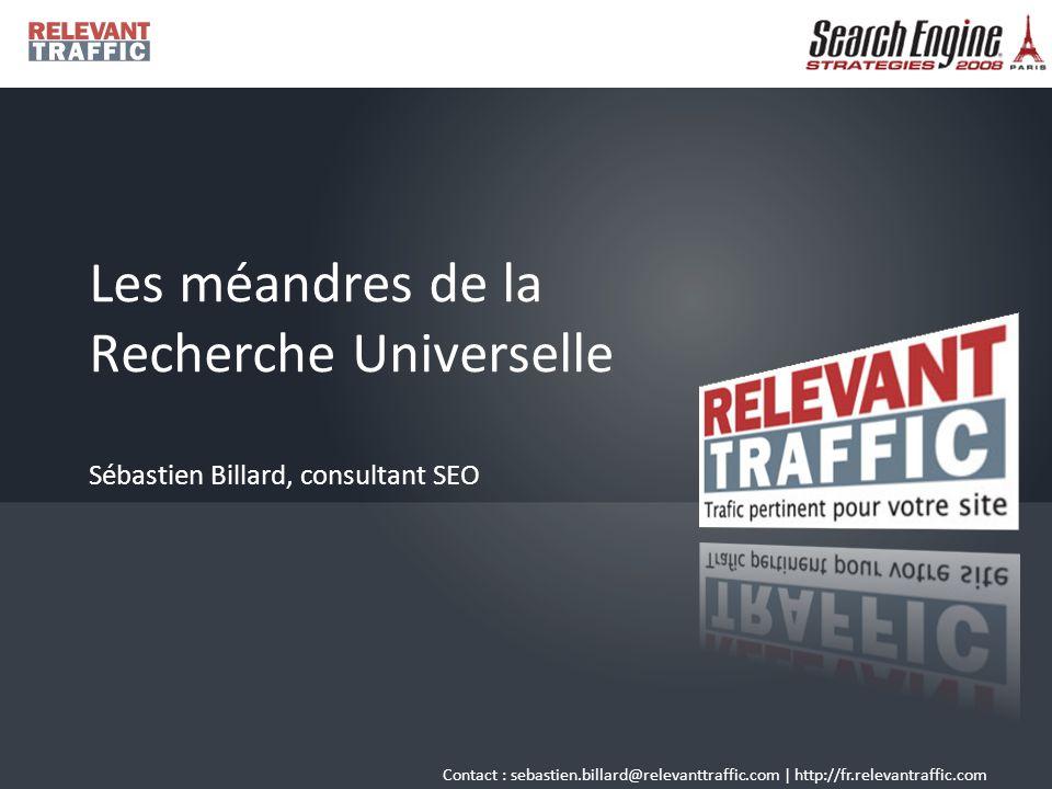 Contact : sebastien.billard@relevanttraffic.com | http://fr.relevantraffic.com Les méandres de la Recherche Universelle Sébastien Billard, consultant SEO