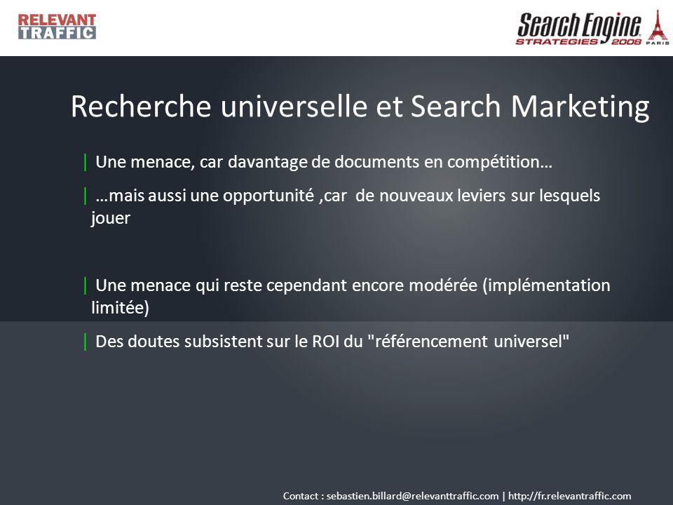 Contact : sebastien.billard@relevanttraffic.com   http://fr.relevantraffic.com En savoir plus   http://www.google.com/intl/en/press/pressrel/universalsearch_20070516.html   s.billard.free.fr/referencement/?2007/05/18/384-google-devoile-sa-recherche- universelle   affordance.typepad.com/mon_weblog/2007/05/recherche_unive.html   http://searchengineland.com/070516-143312.php   http://weblogs.hitwise.com/bill- tancer/2007/06/google_universal_search_video.html