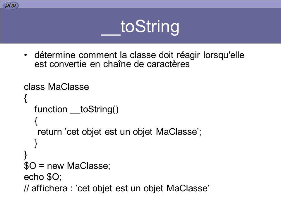 __toString détermine comment la classe doit réagir lorsqu'elle est convertie en chaîne de caractères class MaClasse { function __toString() { return c