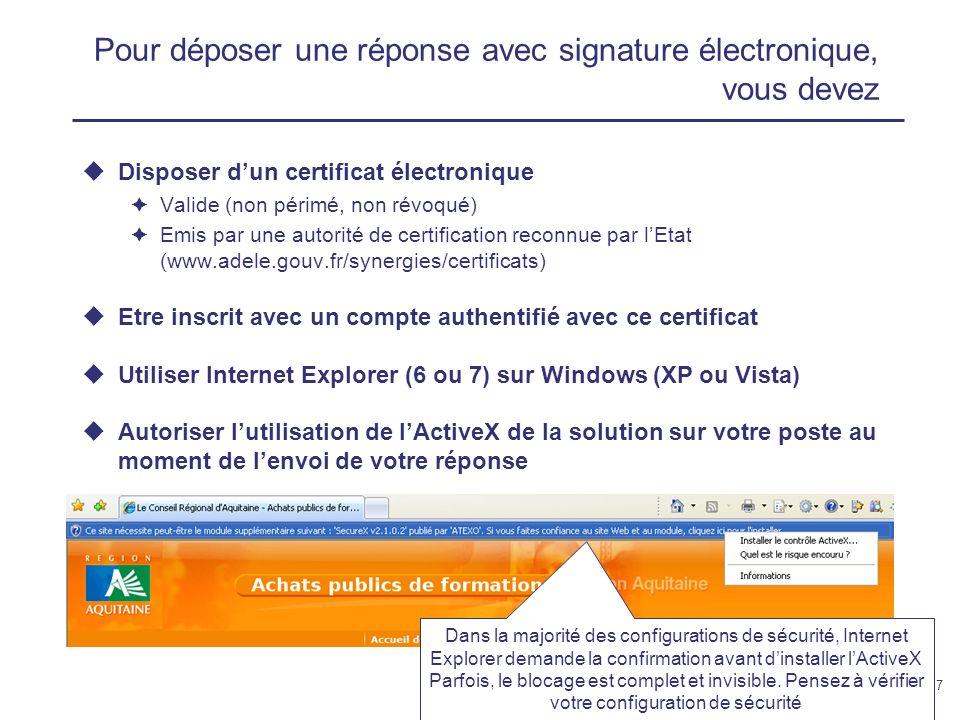 12 février 200917 Pour déposer une réponse avec signature électronique, vous devez Disposer dun certificat électronique Valide (non périmé, non révoqué) Emis par une autorité de certification reconnue par lEtat (www.adele.gouv.fr/synergies/certificats) Etre inscrit avec un compte authentifié avec ce certificat Utiliser Internet Explorer (6 ou 7) sur Windows (XP ou Vista) Autoriser lutilisation de lActiveX de la solution sur votre poste au moment de lenvoi de votre réponse Dans la majorité des configurations de sécurité, Internet Explorer demande la confirmation avant dinstaller lActiveX Parfois, le blocage est complet et invisible.