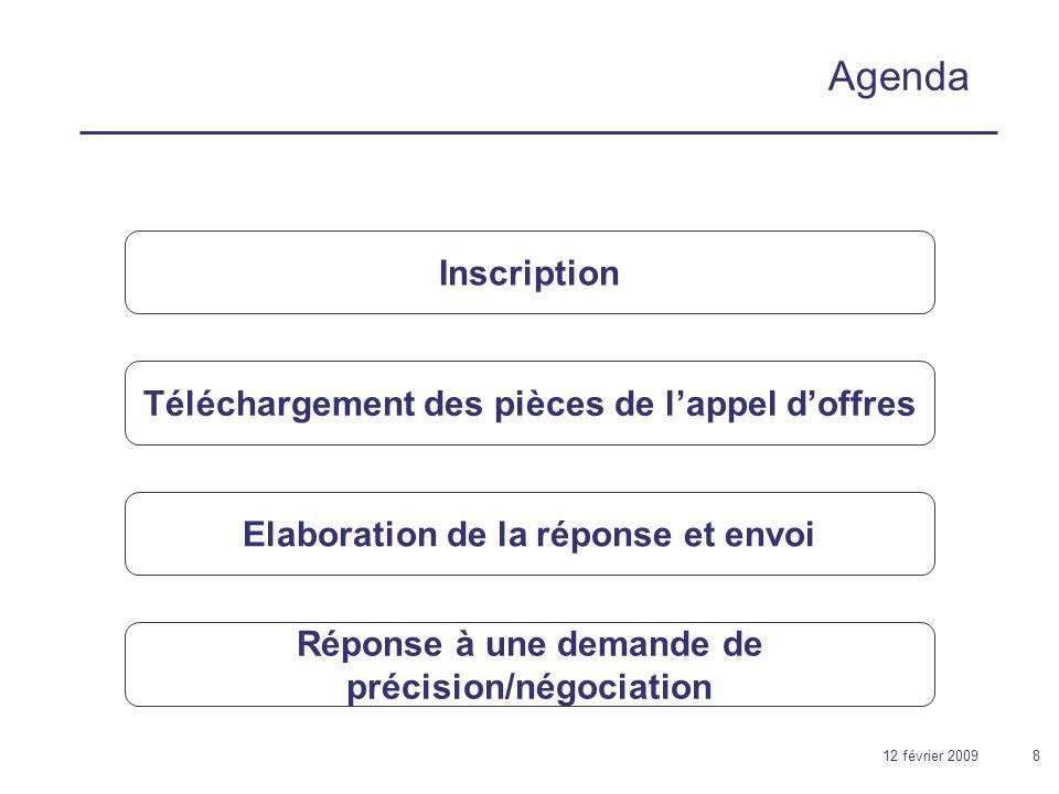 12 février 20098 Agenda Téléchargement des pièces de lappel doffres Inscription Elaboration de la réponse et envoi Réponse à une demande de précision/négociation