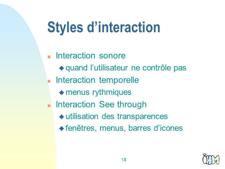 18 Styles dinteraction n Interaction sonore u quand lutilisateur ne contrôle pas n Interaction temporelle u menus rythmiques n Interaction See through