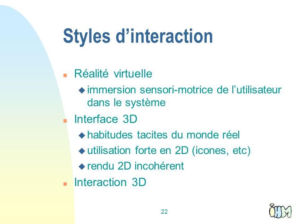 22 Styles dinteraction n Réalité virtuelle u immersion sensori-motrice de lutilisateur dans le système n Interface 3D u habitudes tacites du monde réel u utilisation forte en 2D (icones, etc) u rendu 2D incohérent n Interaction 3D