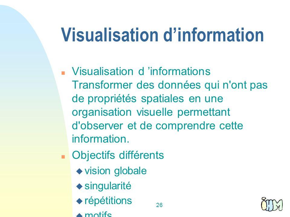 26 Visualisation dinformation n Visualisation d informations Transformer des données qui n ont pas de propriétés spatiales en une organisation visuelle permettant d observer et de comprendre cette information.