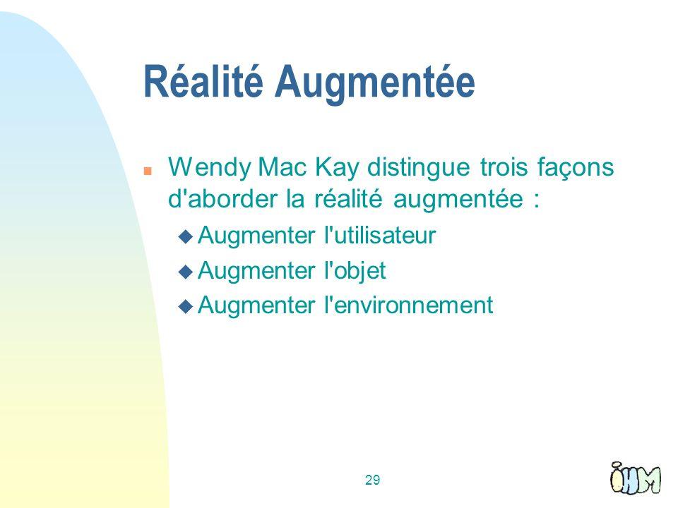 29 Réalité Augmentée n Wendy Mac Kay distingue trois façons d aborder la réalité augmentée : u Augmenter l utilisateur u Augmenter l objet u Augmenter l environnement