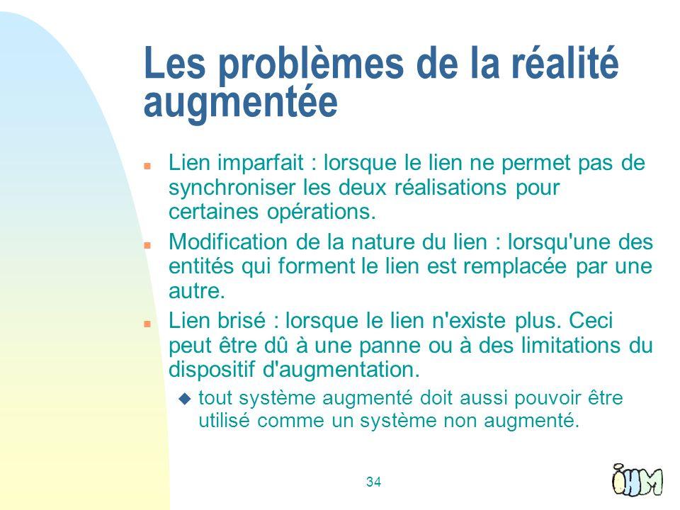 34 Les problèmes de la réalité augmentée n Lien imparfait : lorsque le lien ne permet pas de synchroniser les deux réalisations pour certaines opérations.