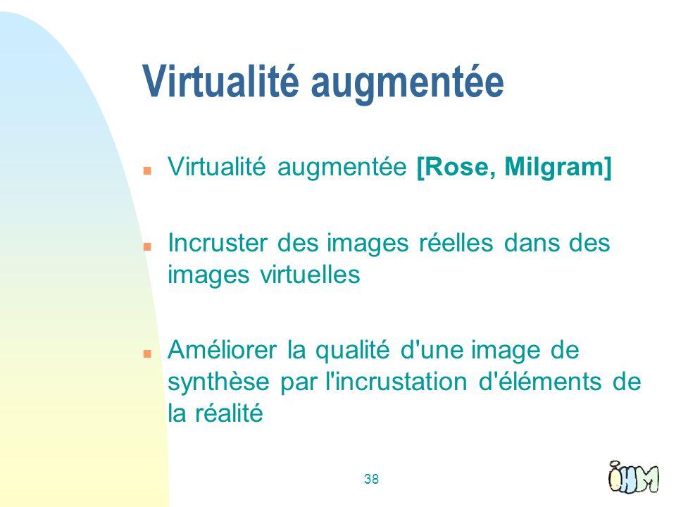 38 Virtualité augmentée n Virtualité augmentée [Rose, Milgram] n Incruster des images réelles dans des images virtuelles n Améliorer la qualité d une image de synthèse par l incrustation d éléments de la réalité