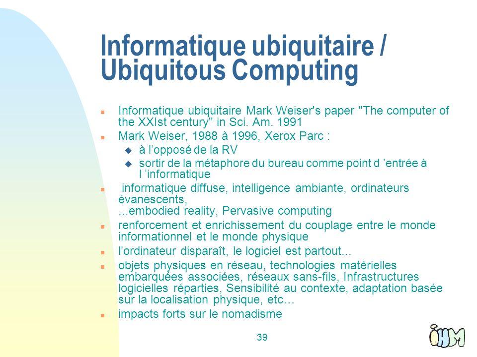 39 Informatique ubiquitaire / Ubiquitous Computing n Informatique ubiquitaire Mark Weiser s paper The computer of the XXIst century in Sci.