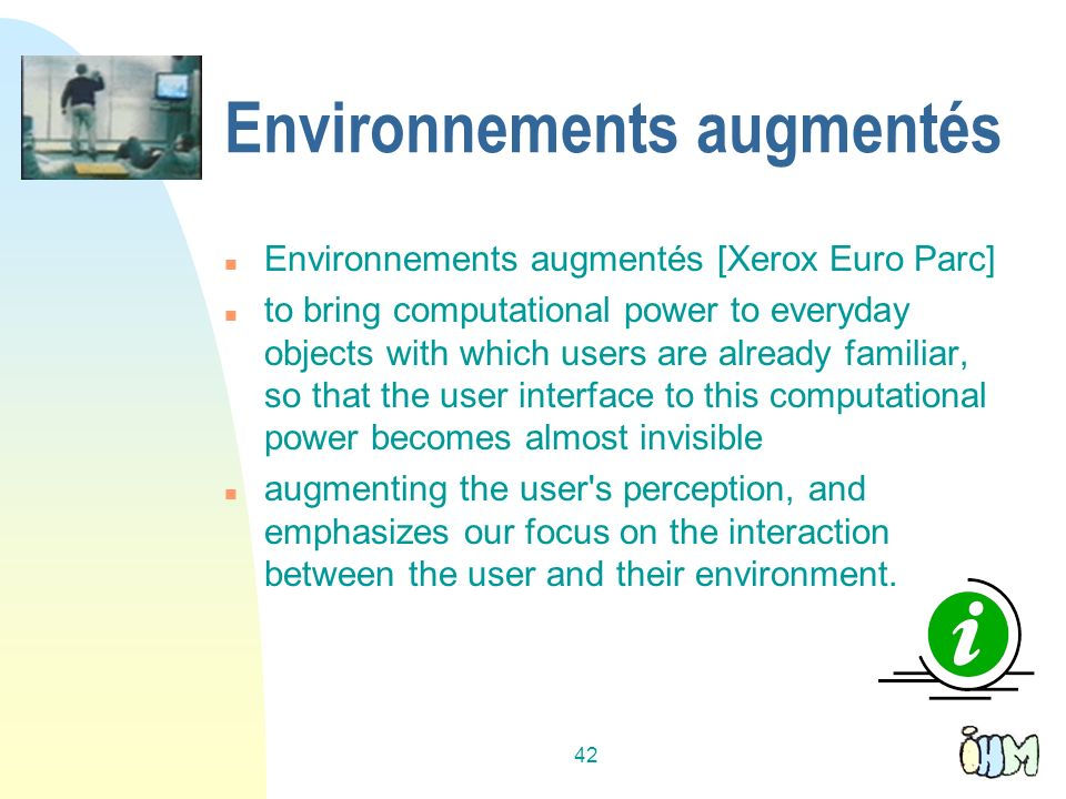 42 Environnements augmentés n Environnements augmentés [Xerox Euro Parc] n to bring computational power to everyday objects with which users are alrea