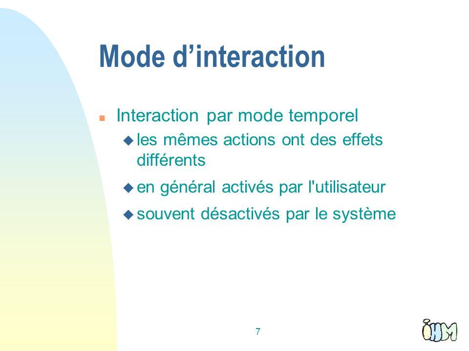7 Mode dinteraction n Interaction par mode temporel u les mêmes actions ont des effets différents u en général activés par l utilisateur u souvent désactivés par le système