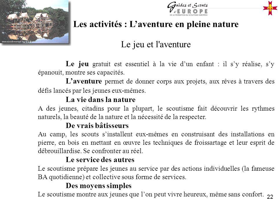 22 Les activités : Laventure en pleine nature Le jeu et l'aventure Le jeu gratuit est essentiel à la vie dun enfant : il sy réalise, sy épanouit, mont