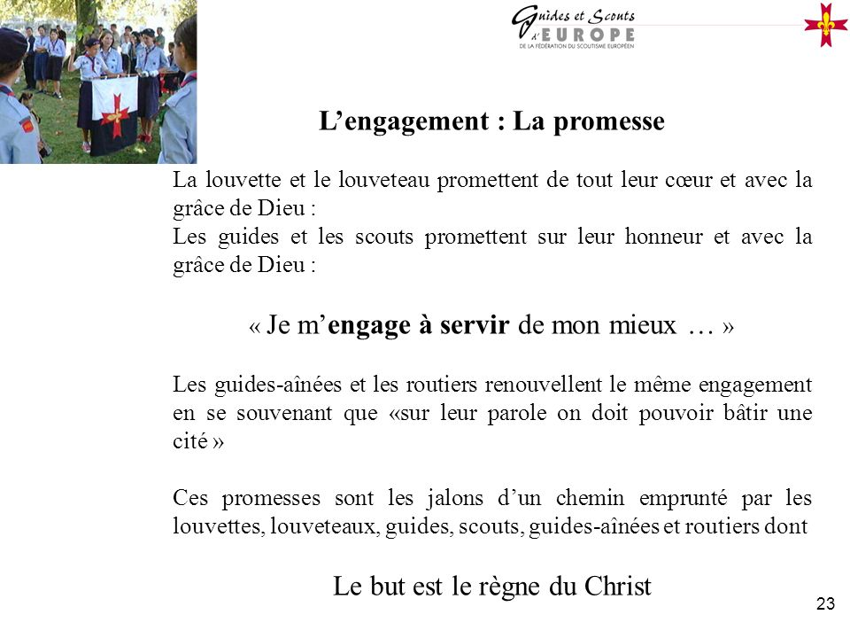 23 Lengagement : La promesse La louvette et le louveteau promettent de tout leur cœur et avec la grâce de Dieu : Les guides et les scouts promettent s