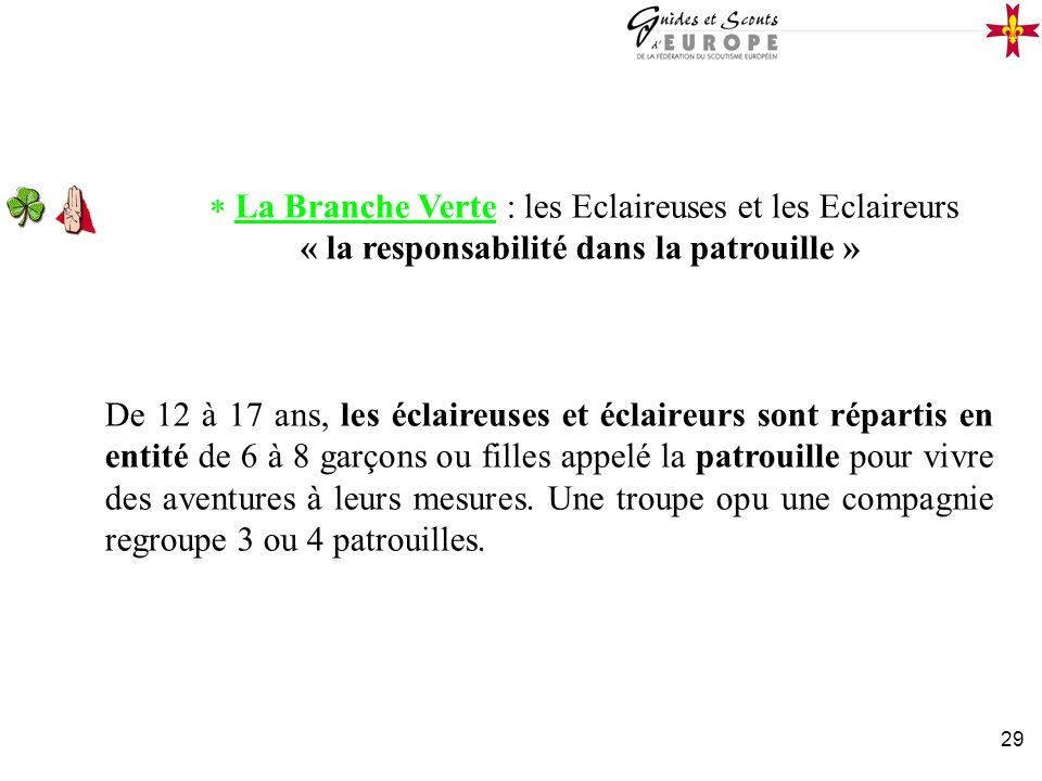 29 La Branche Verte : les Eclaireuses et les Eclaireurs « la responsabilité dans la patrouille » De 12 à 17 ans, les éclaireuses et éclaireurs sont ré
