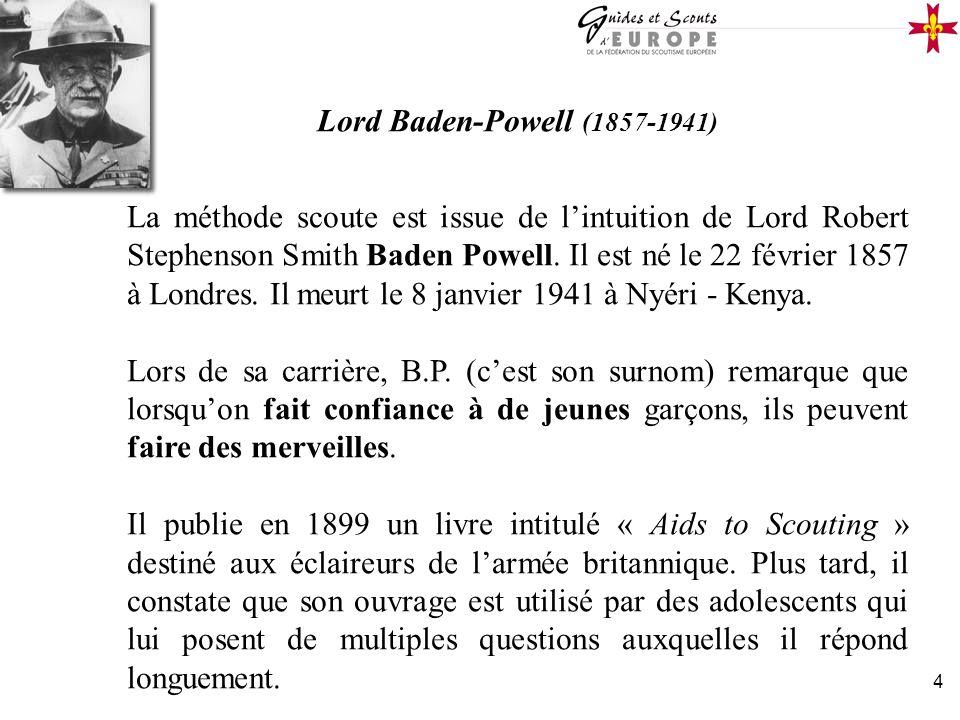 4 Lord Baden-Powell (1857-1941) La méthode scoute est issue de lintuition de Lord Robert Stephenson Smith Baden Powell. Il est né le 22 février 1857 à
