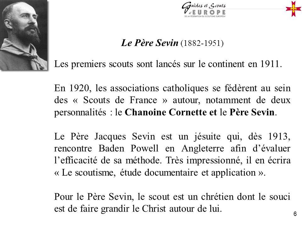 6 Le Père Sevin (1882-1951) Les premiers scouts sont lancés sur le continent en 1911. En 1920, les associations catholiques se fédèrent au sein des «