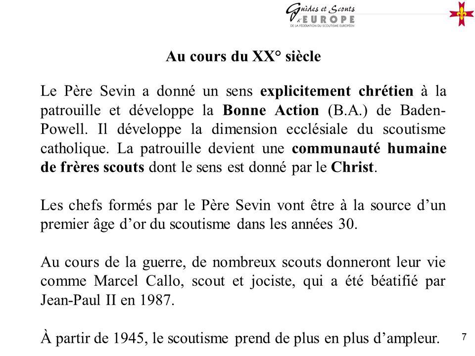 7 Au cours du XX° siècle Le Père Sevin a donné un sens explicitement chrétien à la patrouille et développe la Bonne Action (B.A.) de Baden- Powell. Il