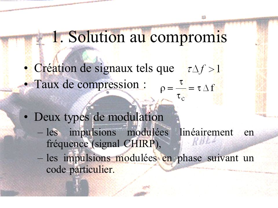 1. Solution au compromis Création de signaux tels que Taux de compression : Deux types de modulation –les impulsions modulées linéairement en fréquenc