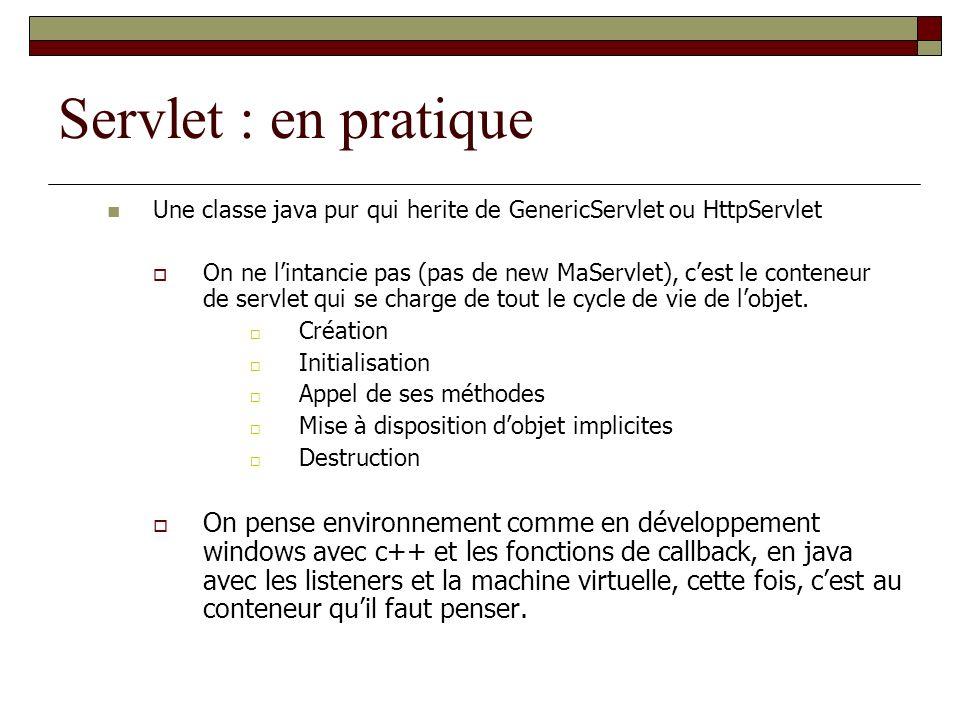 Servlet : en pratique Une classe java pur qui herite de GenericServlet ou HttpServlet On ne lintancie pas (pas de new MaServlet), cest le conteneur de