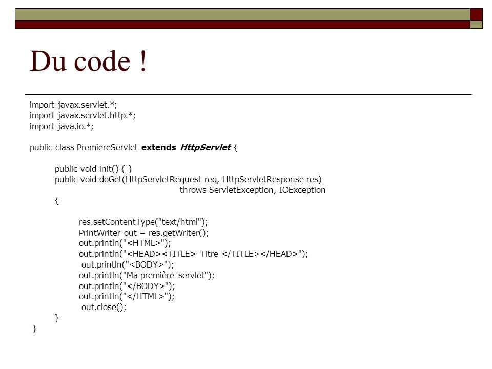 Du code ! import javax.servlet.*; import javax.servlet.http.*; import java.io.*; public class PremiereServlet extends HttpServlet { public void init()