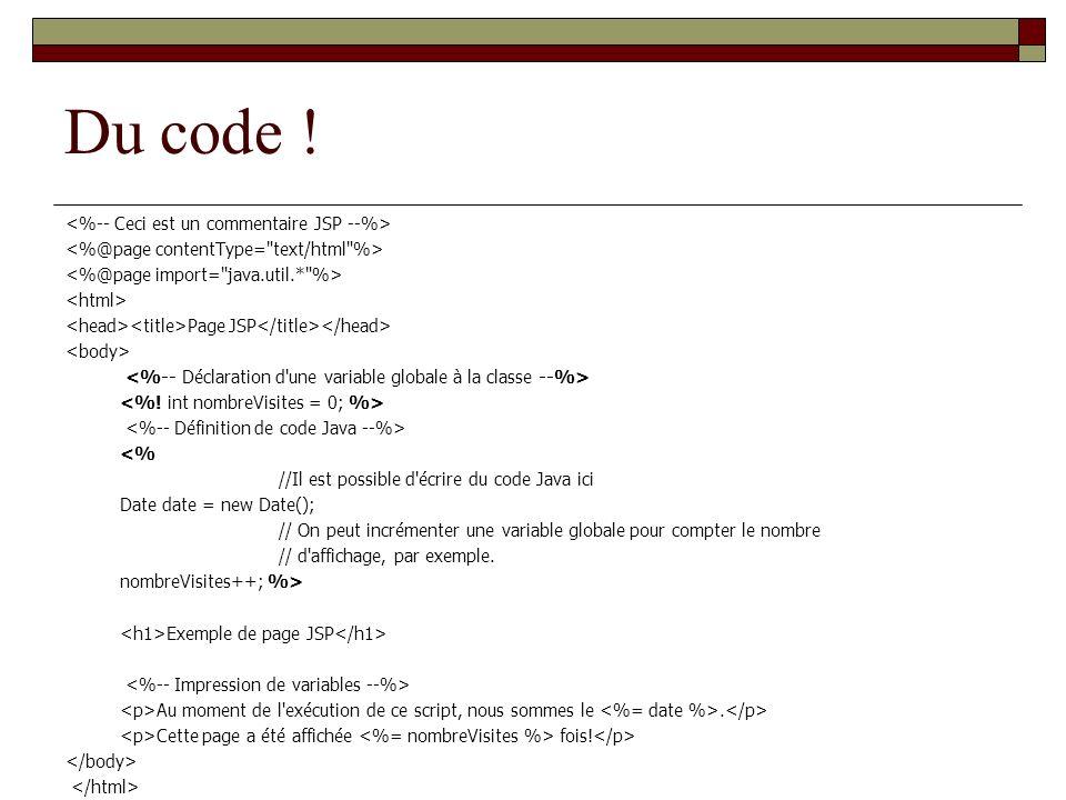 Du code ! Page JSP <% //Il est possible d'écrire du code Java ici Date date = new Date(); // On peut incrémenter une variable globale pour compter le