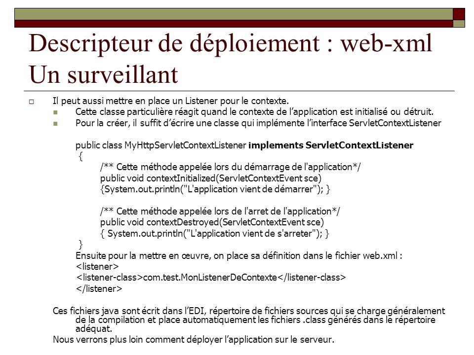 Descripteur de déploiement : web-xml Un surveillant Il peut aussi mettre en place un Listener pour le contexte. Cette classe particulière réagit quand