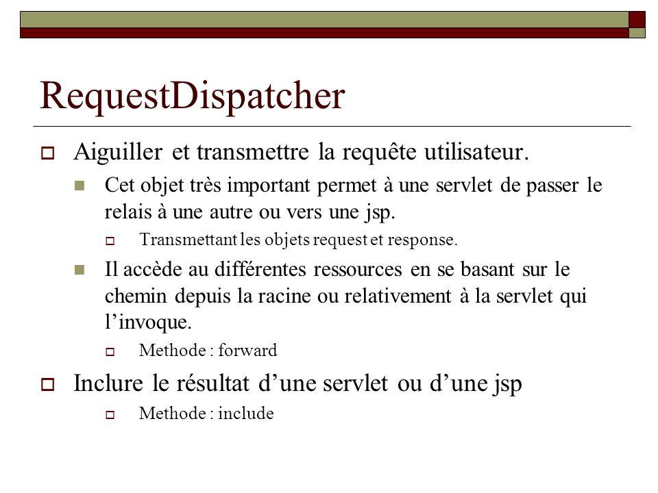 RequestDispatcher Aiguiller et transmettre la requête utilisateur. Cet objet très important permet à une servlet de passer le relais à une autre ou ve