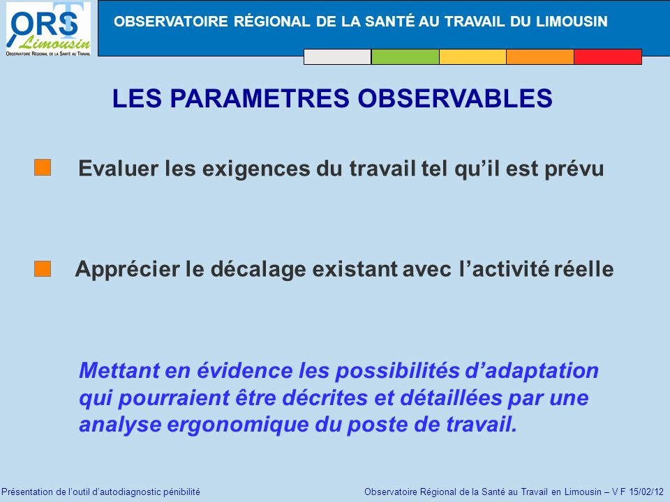 Présentation de loutil dautodiagnostic pénibilité Observatoire Régional de la Santé au Travail en Limousin – V F 15/02/12 LES PARAMETRES OBSERVABLES E