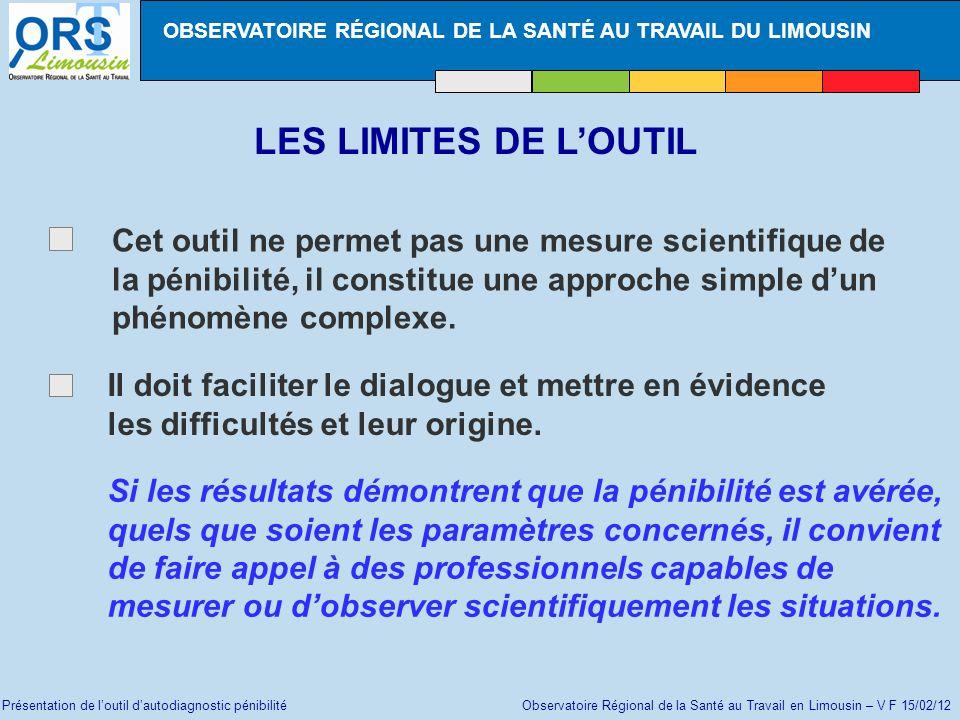 Présentation de loutil dautodiagnostic pénibilité Observatoire Régional de la Santé au Travail en Limousin – V F 15/02/12 LES LIMITES DE LOUTIL Cet ou