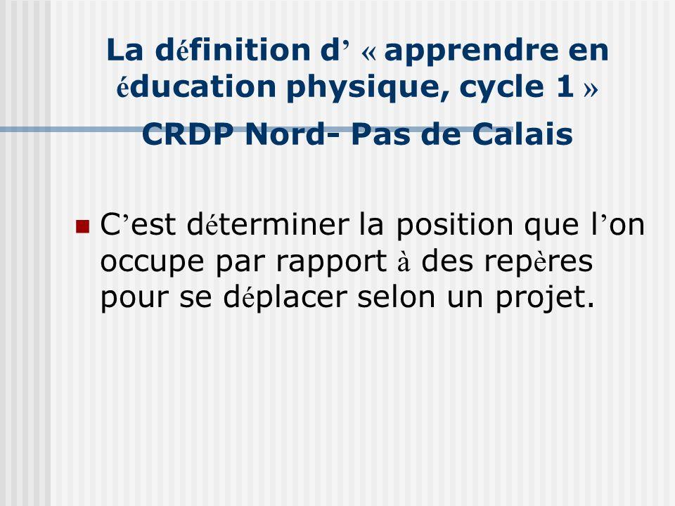 La d é finition d « apprendre en é ducation physique, cycle 1 » CRDP Nord- Pas de Calais C est d é terminer la position que l on occupe par rapport à