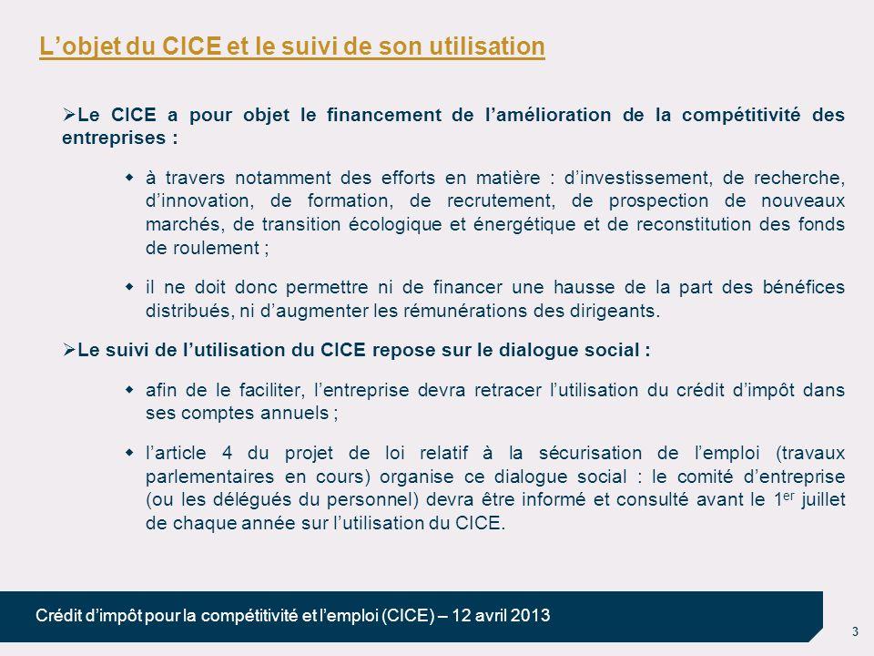 3 Crédit dimpôt pour la compétitivité et lemploi (CICE) – 12 avril 2013 Lobjet du CICE et le suivi de son utilisation Le CICE a pour objet le financem