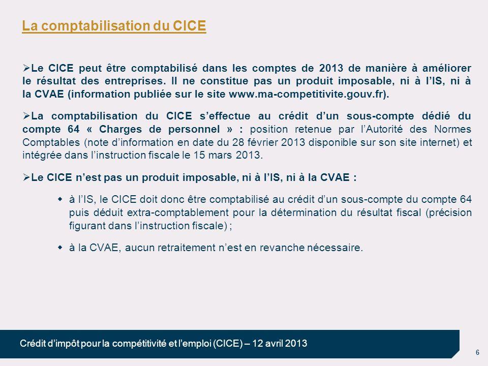 6 Crédit dimpôt pour la compétitivité et lemploi (CICE) – 12 avril 2013 La comptabilisation du CICE Le CICE peut être comptabilisé dans les comptes de 2013 de manière à améliorer le résultat des entreprises.