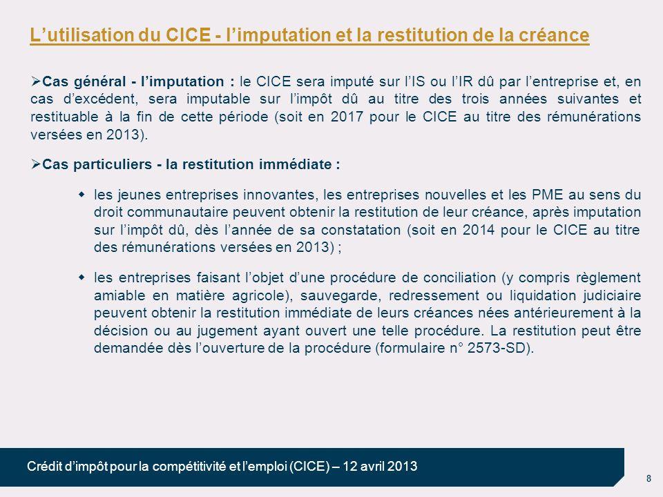 8 Crédit dimpôt pour la compétitivité et lemploi (CICE) – 12 avril 2013 Lutilisation du CICE - limputation et la restitution de la créance Cas général - limputation : le CICE sera imputé sur lIS ou lIR dû par lentreprise et, en cas dexcédent, sera imputable sur limpôt dû au titre des trois années suivantes et restituable à la fin de cette période (soit en 2017 pour le CICE au titre des rémunérations versées en 2013).