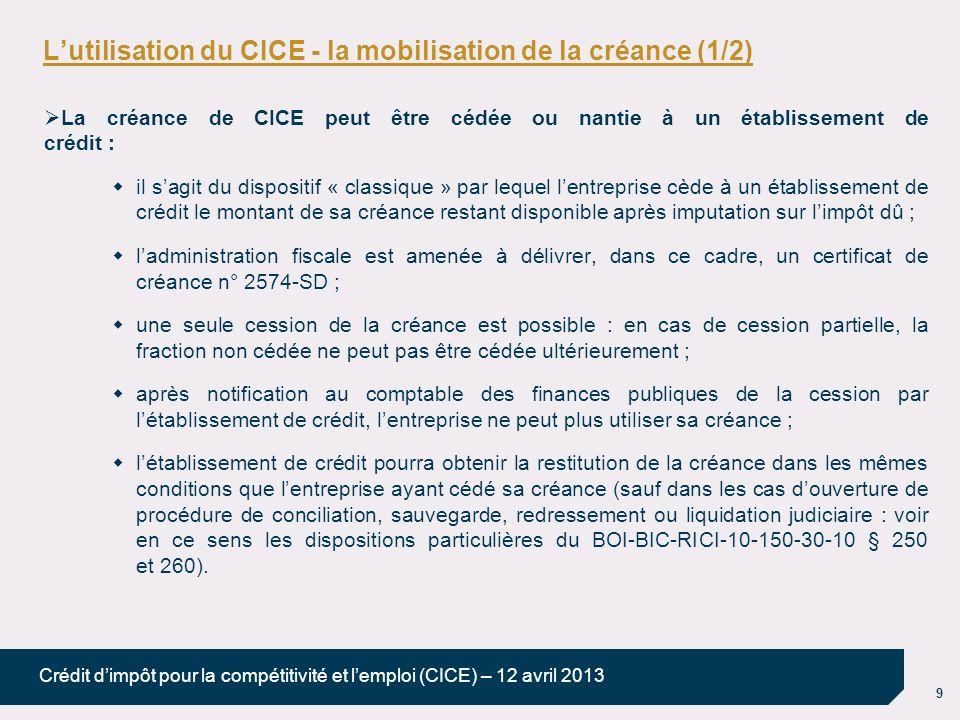 9 Crédit dimpôt pour la compétitivité et lemploi (CICE) – 12 avril 2013 Lutilisation du CICE - la mobilisation de la créance (1/2) La créance de CICE peut être cédée ou nantie à un établissement de crédit : il sagit du dispositif « classique » par lequel lentreprise cède à un établissement de crédit le montant de sa créance restant disponible après imputation sur limpôt dû ; ladministration fiscale est amenée à délivrer, dans ce cadre, un certificat de créance n° 2574-SD ; une seule cession de la créance est possible : en cas de cession partielle, la fraction non cédée ne peut pas être cédée ultérieurement ; après notification au comptable des finances publiques de la cession par létablissement de crédit, lentreprise ne peut plus utiliser sa créance ; létablissement de crédit pourra obtenir la restitution de la créance dans les mêmes conditions que lentreprise ayant cédé sa créance (sauf dans les cas douverture de procédure de conciliation, sauvegarde, redressement ou liquidation judiciaire : voir en ce sens les dispositions particulières du BOI-BIC-RICI-10-150-30-10 § 250 et 260).