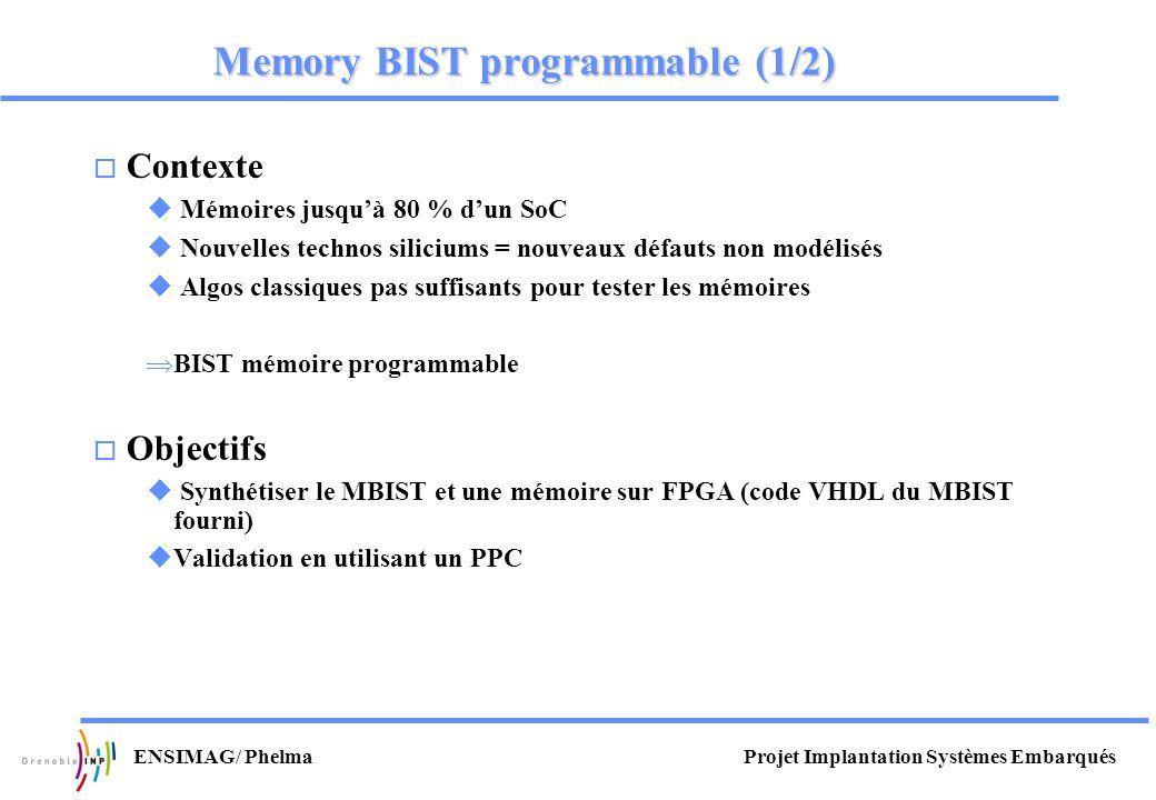 Projet Implantation Systèmes EmbarquésENSIMAG/ Phelma Memory BIST programmable (1/2) o Contexte u Mémoires jusquà 80 % dun SoC u Nouvelles technos sil