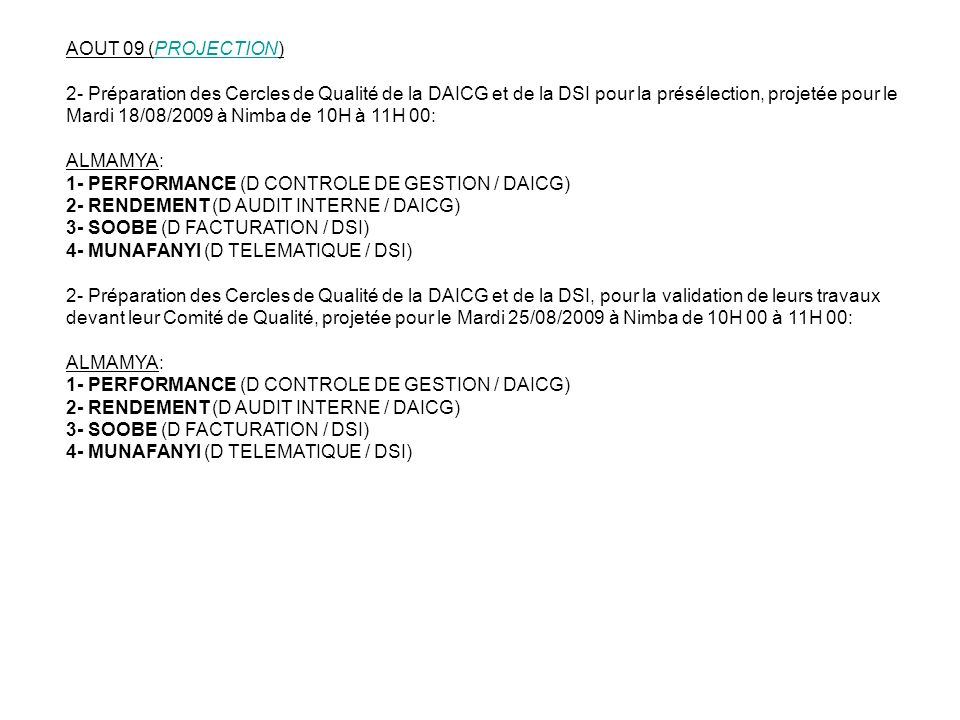 SEPTEMBRE 09 (PROJECTION) 1- Installation des Cercles de Qualité de la DPSD, le Mercredi 03/06/2009 de 12H 30 à 14H 00: ALMAMYA: 1- CELLULE NASA (DPSD / DPTN / SPTN DES RESEAUX CELLULAIRES) 2- BASIC (DPSD / DPTN / SPTN DE LA TRANSMISSION & ENERGIE) 3- STRATEGIK (DPSD / DPTN / SPTN DES RESEAUX FIXES) 2- Animation et préparation des Cercles de Qualité de la DPSD pour la présélection, projetée pour le Mardi 07/07/2009 à Nimba de 10H à 12H 00: ALMAMYA: 1- CELLULE NASA (DPSD / DPTN / SPTN DES RESEAUX CELLULAIRES) 2- BASIC (DPSD / DPTN / SPTN DE LA TRANSMISSION & ENERGIE) 3- STRATEGIK (DPSD / DPTN / SPTN DES RESEAUX FIXES) 3- Préparation des Cercles de Qualité de la DPSD, pour la validation de leurs travaux devant leur Comité de Qualité, projetée pour le Mardi 14/07/2009 à Nimba de 10H 00 à 12H 00: ALMAMYA: 1- CELLULE NASA (DPSD / DPTN / SPTN DES RESEAUX CELLULAIRES) 2- BASIC (DPSD / DPTN / SPTN DE LA TRANSMISSION & ENERGIE) 3- STRATEGIK (DPSD / DPTN / SPTN DES RESEAUX FIXES)