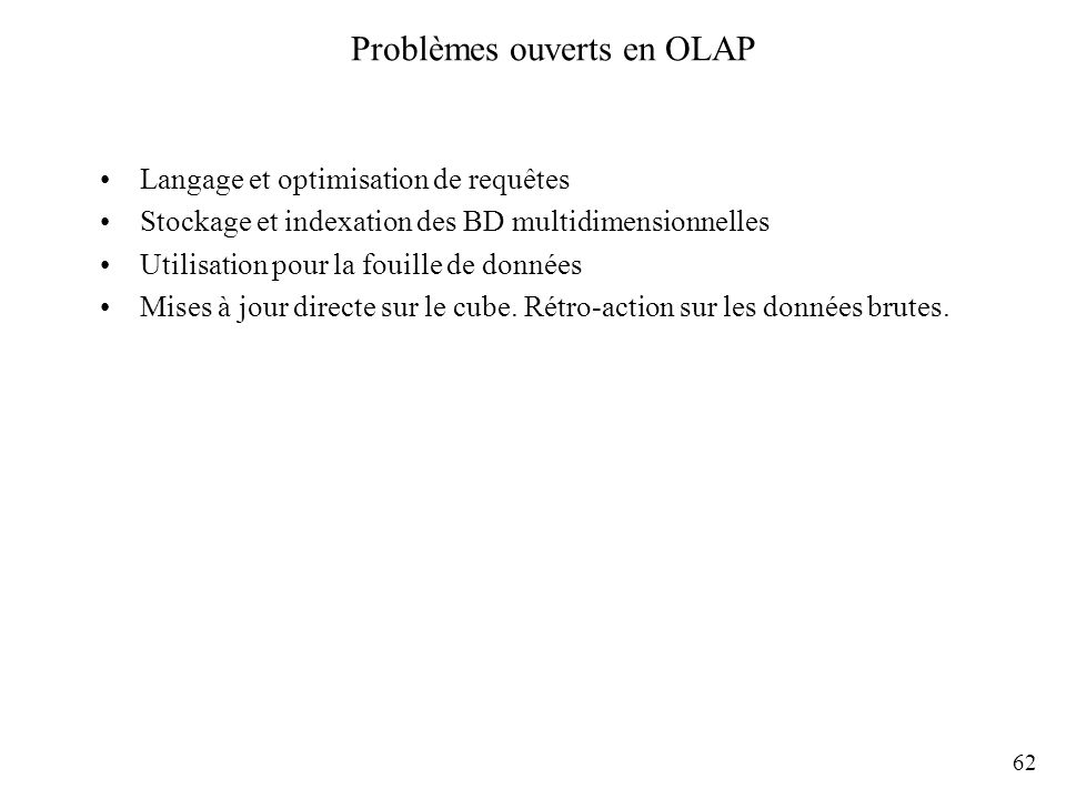 62 Problèmes ouverts en OLAP Langage et optimisation de requêtes Stockage et indexation des BD multidimensionnelles Utilisation pour la fouille de don