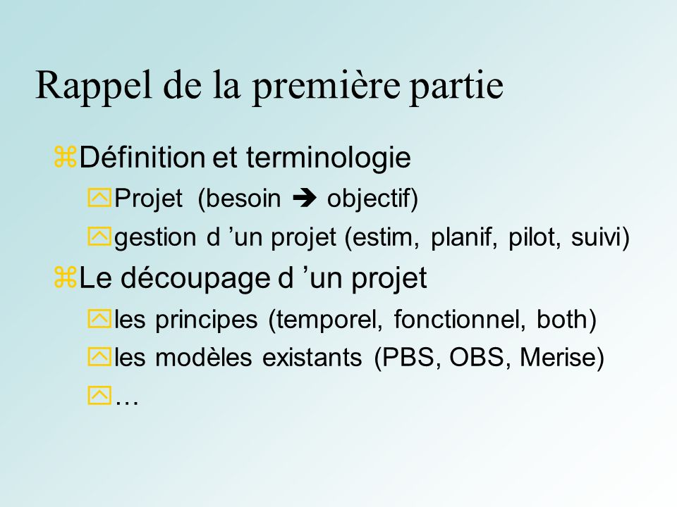 2 Rappel de la première partie Définition et terminologie Projet (besoin objectif) gestion d un projet (estim, planif, pilot, suivi) Le découpage d un projet les principes (temporel, fonctionnel, both) les modèles existants (PBS, OBS, Merise) …