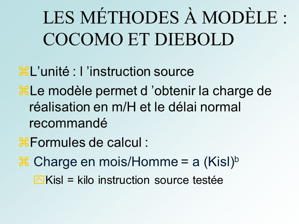 36 LES MÉTHODES À MODÈLE : COCOMO ET DIEBOLD Lunité : l instruction source Le modèle permet d obtenir la charge de réalisation en m/H et le délai norm