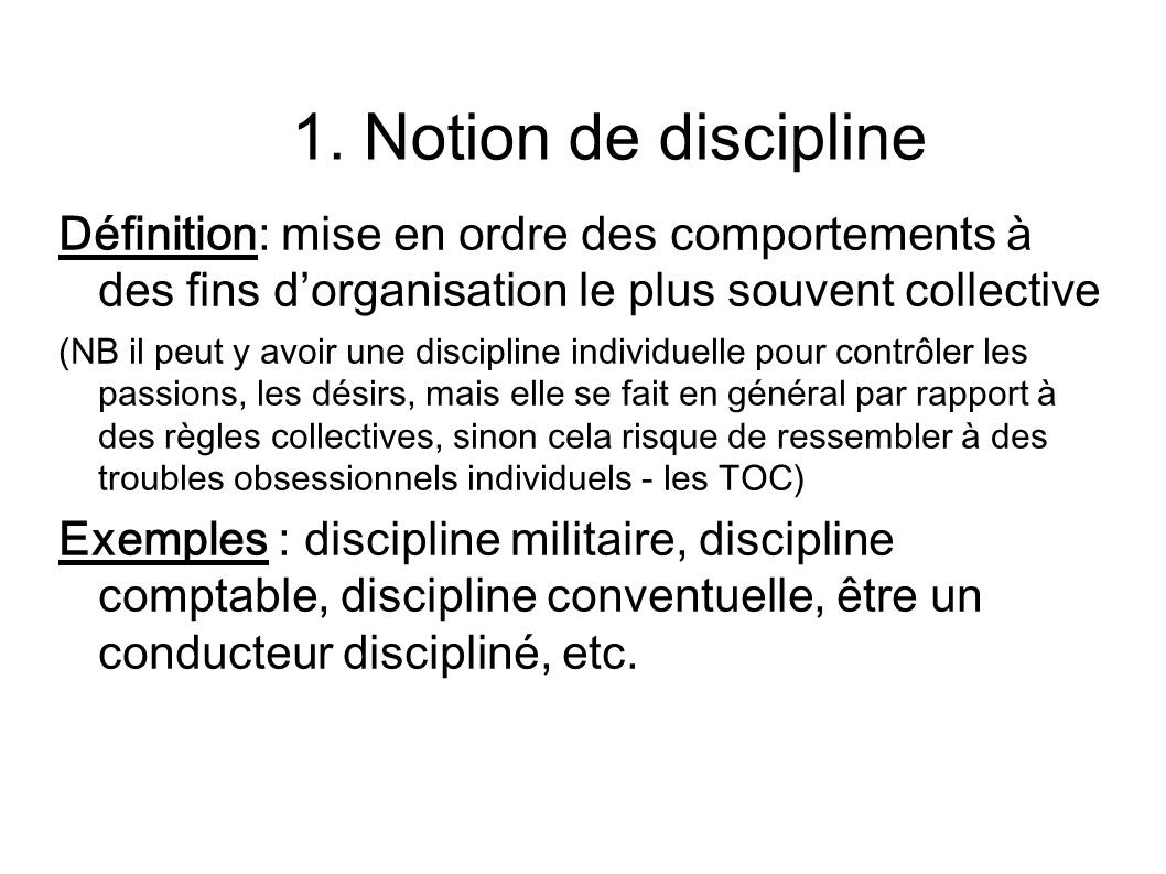 1. Notion de discipline Définition: mise en ordre des comportements à des fins dorganisation le plus souvent collective (NB il peut y avoir une discip