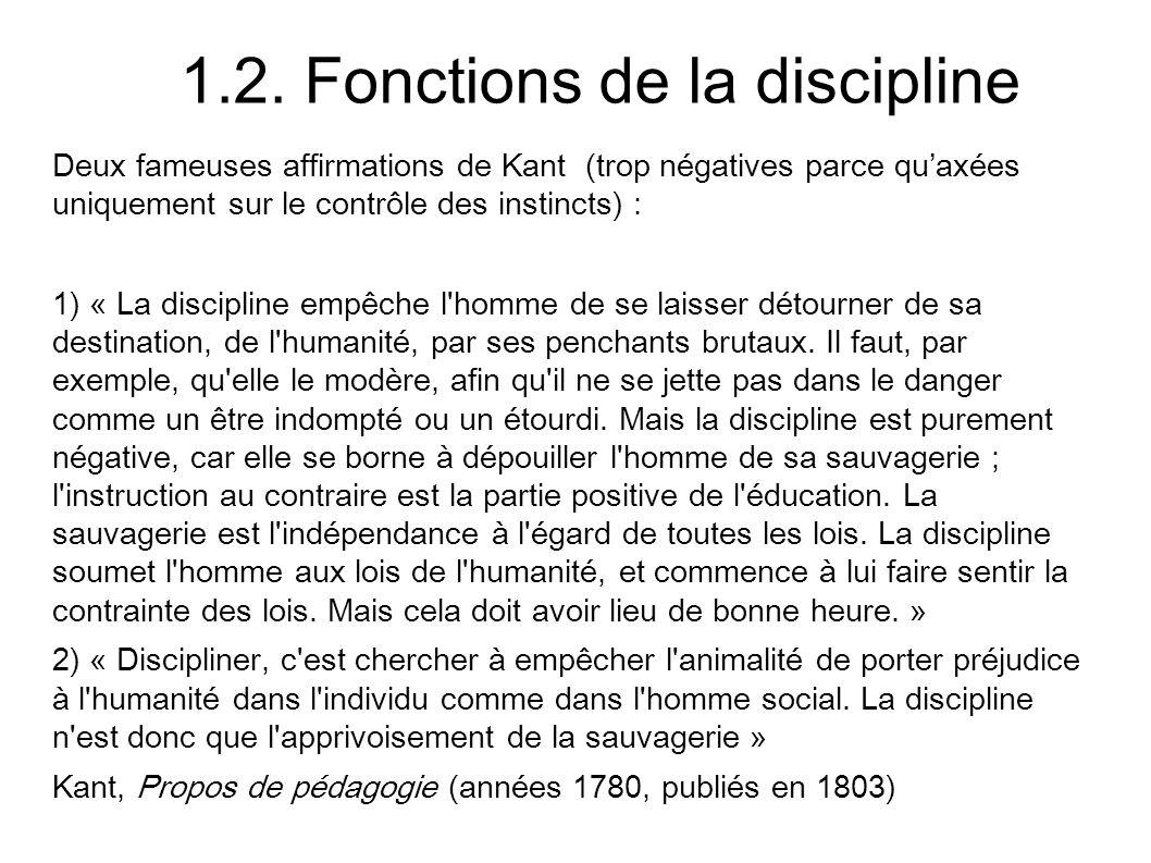 1.2. Fonctions de la discipline Deux fameuses affirmations de Kant (trop négatives parce quaxées uniquement sur le contrôle des instincts) : 1) « La d