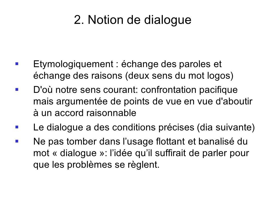 2. Notion de dialogue Etymologiquement : échange des paroles et échange des raisons (deux sens du mot logos) D'où notre sens courant: confrontation pa