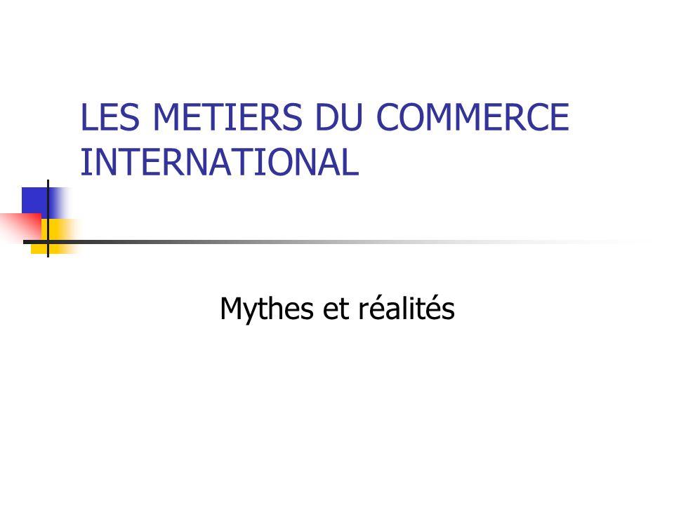 LES METIERS DU COMMERCE INTERNATIONAL Mythes et réalités