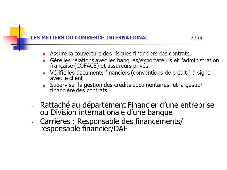 LES METIERS DU COMMERCE INTERNATIONAL 7 / 14 Assure la couverture des risques financiers des contrats.