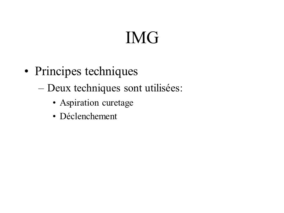 IMG Principes techniques –Aspiration curetage La technique Possible jusquà 14 SA Avantages –Relatif confort pour la patiente »Hospitalisation brève »AG