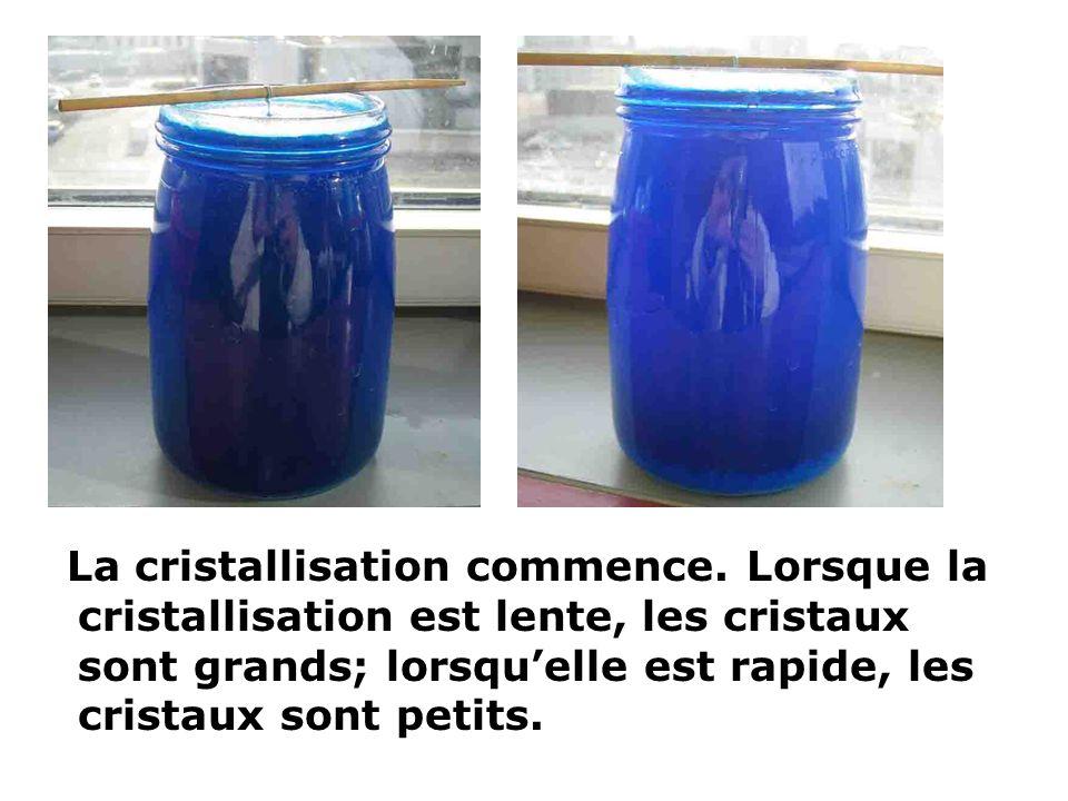 La cristallisation commence. Lorsque la cristallisation est lente, les cristaux sont grands; lorsquelle est rapide, les cristaux sont petits.