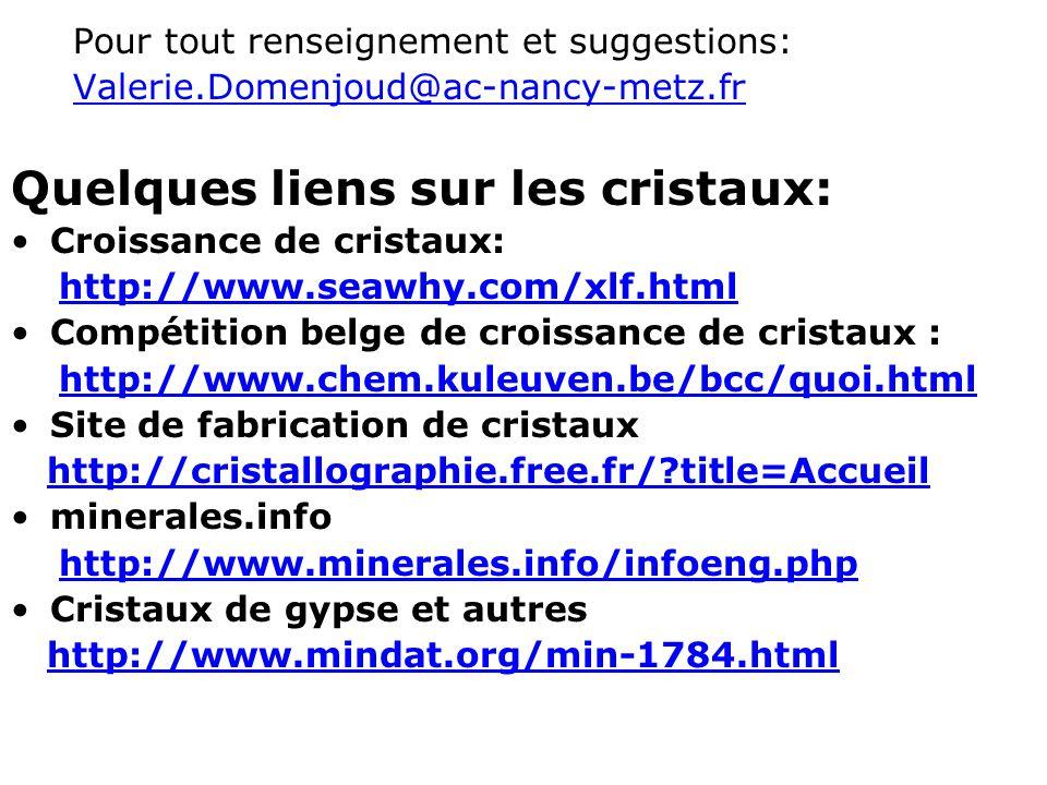 Pour tout renseignement et suggestions: Valerie.Domenjoud@ac-nancy-metz.fr Quelques liens sur les cristaux: Croissance de cristaux: http://www.seawhy.