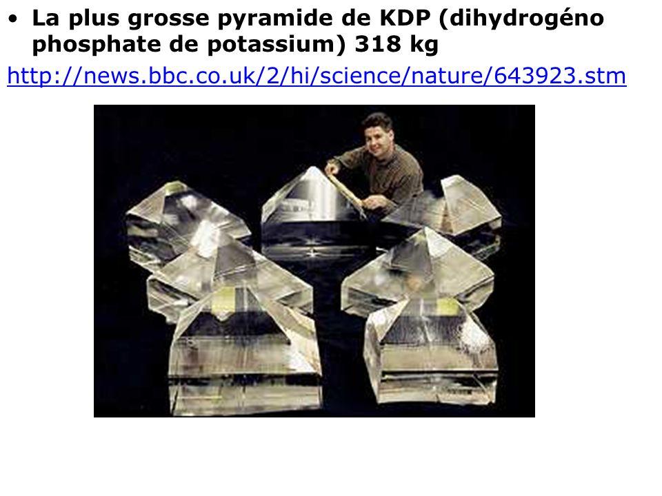 La plus grosse pyramide de KDP (dihydrogéno phosphate de potassium) 318 kg http://news.bbc.co.uk/2/hi/science/nature/643923.stm